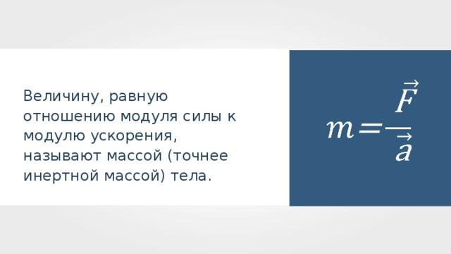 Величину, равную отношению модуля силы к модулю ускорения, называют массой (точнее инертной массой) тела.