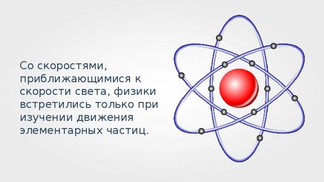 Со скоростями, приближающимися к скорости света, физики встретились только при изучении движения элементарных частиц.
