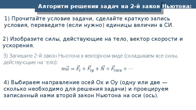 Алгоритм решения задач на 2-й закон Ньютона: 1) Прочитайте условие задачи, сделайте краткую запись условия, переведите (если нужно) единицы величин в СИ. 2) Изобразите силы, действующие на тело, вектор скорости и ускорения. 4) Выбираем направление осей Ох и Оу (одну или две — сколько необходимо для решения задачи) и проецируем записанный нами второй закон Ньютона на оси (ось).