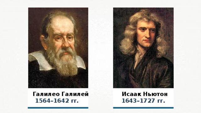 Галилео Галилей   Исаак Ньютон  1564–1642 гг. 1643–1727 гг.