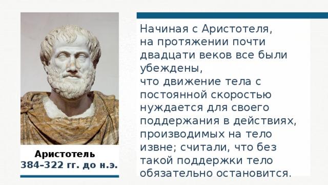 Начиная с Аристотеля, на протяжении почти двадцати веков все были убеждены, что движение тела с постоянной скоростью нуждается для своего поддержания в действиях, производимых на тело извне; считали, что без такой поддержки тело обязательно остановится.  Аристотель  384–322 гг. до н.э.