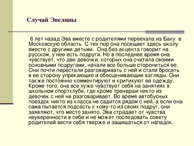 Случай Эвелины   6 лет назад Эва вместе с родителями переехала из Баку в Московскую область. С тех пор она посещает здесь школу вместе с другими детьми. Она без акцента говорит на русском, у нее есть подруги. Но в последнее время она чувствует, что две девочки, которых она считала своими основными подругами, начали все больше сторониться ее. Они почти перестали разговаривать с ней и стали бросать в ее сторону упрекающие и обесценивающие взгляды. Они также постоянно комментируют и критикуют ее одежду. Кроме того, она все хуже чувствует себя на занятиях в школьном спортклубе, где кроме тренерши никто из девочек с ней не разговаривает. Во время автобусных поездок никто из класса не садится рядом с ней, а если она сама пытается подсесть к кому-то из своих подруг, они заявляют, что место занято. Эва страдает от чувства неуверенности в себе и не может последовать совету родителей вести себя тверже и защищаться от нападок.