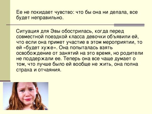 Ее не покидает чувство: что бы она ни делала, все будет неправильно.  Ситуация для Эвы обострилась, когда перед совместной поездкой класса девочки объявили ей, что если она примет участие в этом мероприятии, то ей «будет хуже». Она попыталась взять освобождение от занятий на это время, но родители не поддержали ее. Теперь она все чаще думает о том, что лучше было ей вообще не жить, она полна страха и отчаяния.