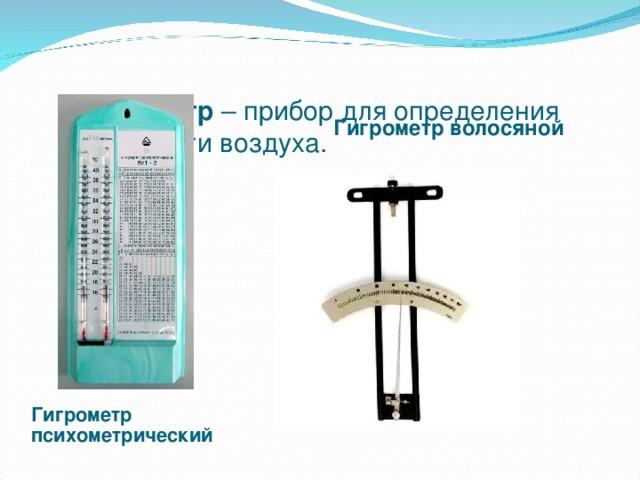 Гигрометр – прибор для определения влажности воздуха.   Гигрометр волосяной Гигрометр психометрический