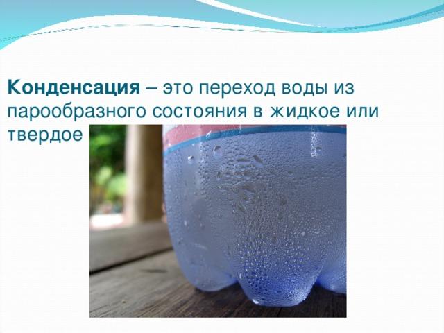 Конденсация – это переход воды из парообразного состояния в жидкое или твердое