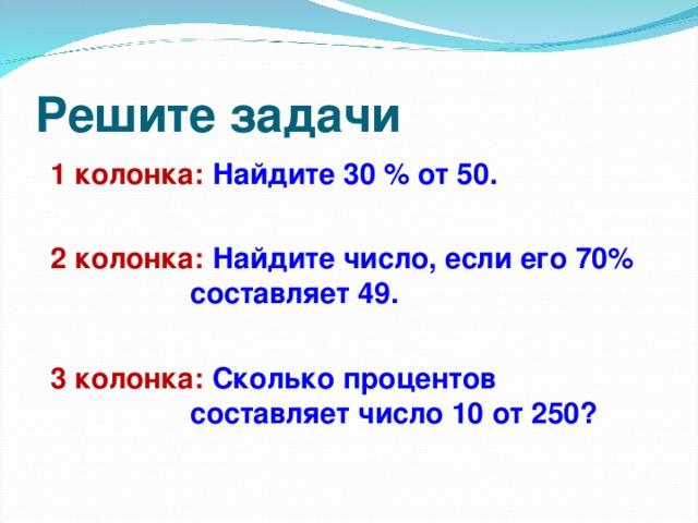 Решите задачи 1 колонка: Найдите 30 % от 50.  2 колонка: Найдите число, если его 70%    составляет 49.  3 колонка: Сколько процентов      составляет число 10 от 250?