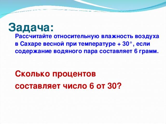 Задача:  Рассчитайте относительную влажность воздуха в Сахаре весной при температуре + 30°, если содержание водяного пара составляет 6 грамм.   Сколько процентов  составляет число 6 от 30?
