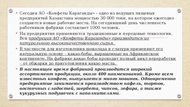 Сегодня АО «Конфеты Караганды» - одно из ведущих пищевых предприятий Казахстана мощностью 30 000 тонн, на котором ежегодно создаются новые рабочие места. На сегодняшний день численность работников фабрики составляет 1000 человек. На предприятии применяются традиционные и передовые технологии. Вся продукция АО «Конфеты Караганды» производится из натурального высококачественного сырья. В частности для изготовления шоколада и глазури применяют его натуральную основу – какао-бобы, выращенные на Африканском континенте. На фабрике какао бобы проходят полный цикл переработки – от обжарки до приготовления какао масла.