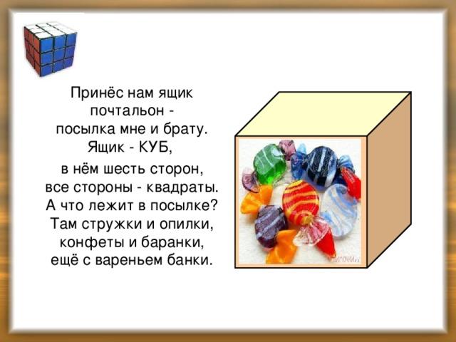 Куб  Принёс нам ящик почтальон -  посылка мне и брату.  Ящик - КУБ,  в нём шесть сторон,  все стороны - квадраты.  А что лежит в посылке?  Там стружки и опилки,  конфеты и баранки,  ещё с вареньем банки.
