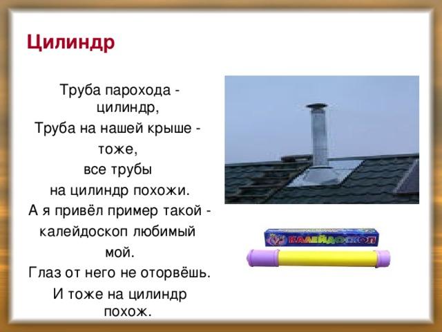 Цилиндр Труба парохода - цилиндр, Труба на нашей крыше - тоже, все трубы на цилиндр похожи. А я привёл пример такой - калейдоскоп любимый мой. Глаз от него не оторвёшь. И тоже на цилиндр похож.