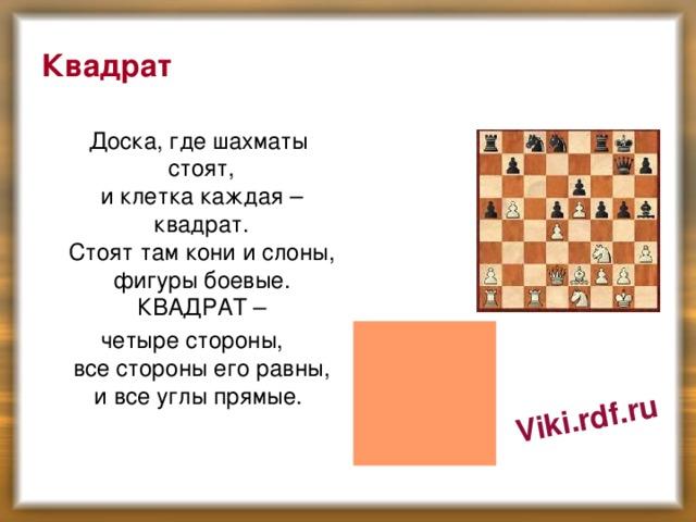 Viki.rdf.ru Квадрат  Доска, где шахматы стоят,  и клетка каждая – квадрат.  Стоят там кони и слоны,  фигуры боевые.  КВАДРАТ –  четыре стороны,  все стороны его равны,  и все углы прямые.
