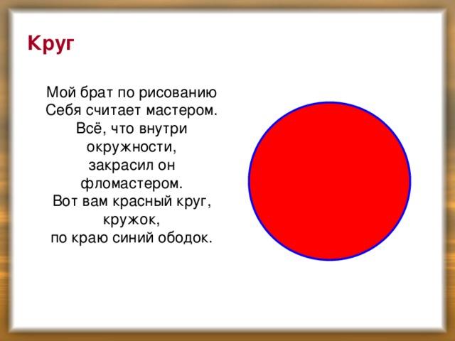 Круг  Мой брат по рисованию  Себя считает мастером.  Всё, что внутри окружности,  закрасил он фломастером.  Вот вам красный круг, кружок,  по краю синий ободок.