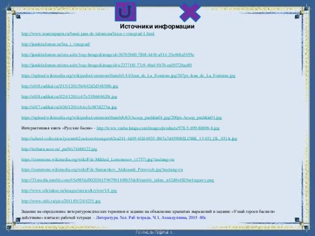 Источники информации http ://www.maminpapin.ru/basni-jana-de-lafontena/lisica-i-vinograd-1.html http://jandelafonten.ru/lisa_i_vinograd/ http://jandelafonten.ru/cms.ashx?req=Image&imageid=36705b00-78b8-4d4b-a514-35e468a5459e http://jandelafonten.ru/cms.ashx?req=Image&imageid=e237718f-77c9-46a4-9b76-ea05f726ae80 https://upload.wikimedia.org/wikipedia/commons/thumb/1/14/Jean_de_La_Fontaine.jpg/267px-Jean_de_La_Fontaine.jpg http://s018.radikal.ru/i515/1201/56/642d2d348308t.jpg http://s018.radikal.ru/i524/1201/c4/7e53fbb04620t.jpg http://s017.radikal.ru/i436/1201/cb/ec3c087d227at.jpg https://upload.wikimedia.org/wikipedia/commons/thumb/6/63/Aesop_pushkin01.jpg/200px-Aesop_pushkin01.jpg Интерактивная книга «Русские басни» - http://www.vasha-kniga.com/images/products/978-5-699-80696-6.jpg http://school-collection.lyceum62.ru/ecor/storage/e62ea241-4d49-4ffd-b935-f867a7d45908/[LI5RK_15-03]_[IL_03]-k.jpg http://istihara.ucoz.ru/_pu/0/s71688122.jpg https://commons.wikimedia.org/wiki/File:Mikhail_Lomonosov_(1757).jpg?uselang=ru https://commons.wikimedia.org/wiki/File:Sumarokov_Aleksandr_Petrovich.jpg?uselang=ru http://33.media.tumblr.com/45e985faf002036159679b1108b35dc8/tumblr_inline_n42d8wHDbn1rugawy.png http://www.ollelukoe.ru/images/stories/krylow/1/1.jpg http://www.stihi.ru/pics/2011/01/24/4251.jpg Задание на определение литературоведческих терминов и задание на объяснение крылатых выражений и задание «Узнай героев басни по действиям» взяты из рабочей тетради - Литература. 5кл. Раб тетрадь. Ч.1, Ахмадуллина, 2015 -80с