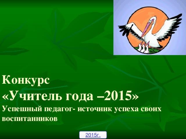 Конкурс  «Учитель года –2015»  Успешный педагог- источник успеха своих воспитанников 2015г.