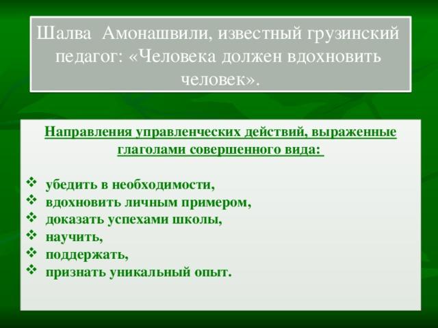 Шалва Амонашвили, известный грузинский педагог: «Человека должен вдохновить человек». Направления управленческих действий, выраженные глаголами совершенного вида: