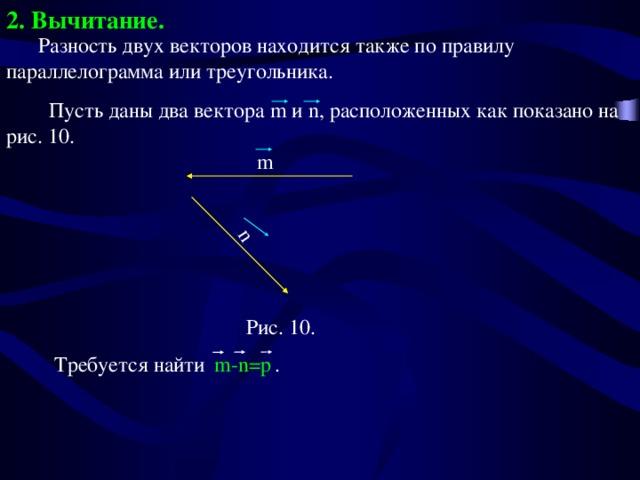 2. Вычитание. m-n=p  n  Разность двух векторов находится также по правилу параллелограмма или треугольника.  Пусть даны два вектора m и n, расположенных как показано на рис. 10. m Рис. 10.  Требуется найти .