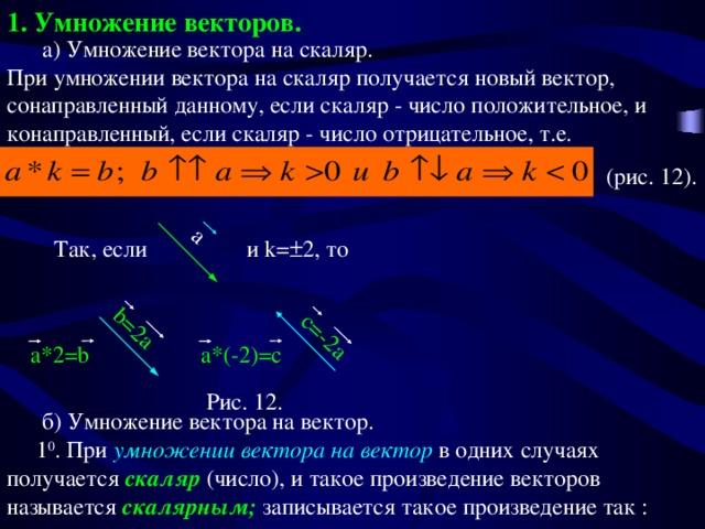 1. Умножение векторов. a a*2=b b=2a a*(-2)=c c=-2a  а) Умножение вектора на скаляр.  При умножении вектора на скаляр получается новый вектор, сонаправленный данному, если скаляр - число положительное, и конаправленный, если скаляр - число отрицательное, т.е.  (рис. 12). Так, если и k=  2 , то Рис. 12.  б) Умножение вектора на вектор.  1 0 . При умножении вектора на вектор в одних случаях получается скаляр (число), и такое произведение векторов называется скалярным; записывается такое произведение так :