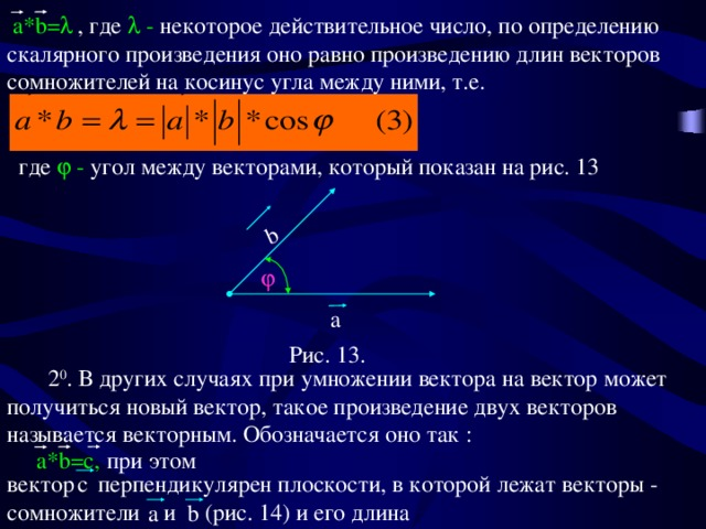 a*b=  a  b a*b=c,  , где  - некоторое действительное число, по определению скалярного произведения оно равно произведению длин векторов сомножителей на косинус угла между ними, т.е.  где  - угол между векторами, который показан на рис. 13  Рис. 13.  2 0 . В других случаях при умножении вектора на вектор может получиться новый вектор, такое произведение двух векторов называется векторным. Обозначается оно так : при этом вектор перпендикулярен плоскости, в которой лежат векторы - сомножители и (рис. 14) и его длина с b a
