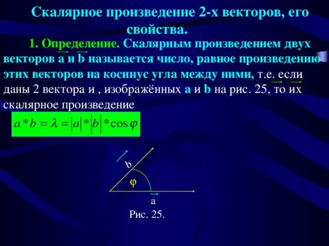 Скалярное произведение 2-х векторов, его свойства.  b  1. Определение. Скалярным произведением двух векторов a и b называется число, равное произведению этих векторов на косинус угла между ними, т.е. если даны 2 вектора и , изображённых a и b на рис. 25, то их скалярное произведение  a Рис. 25.