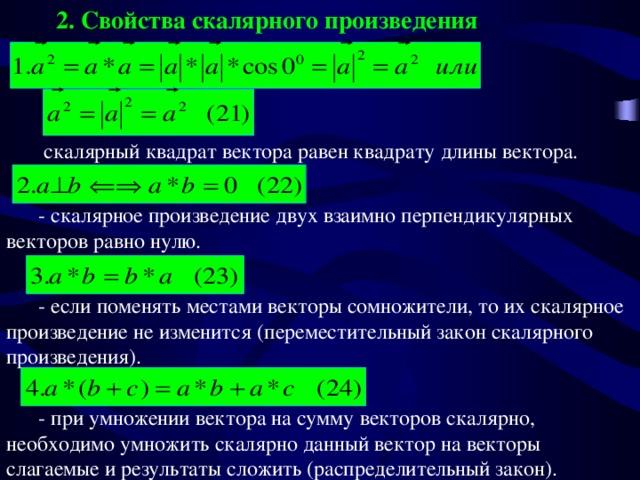 2. Свойства скалярного произведения  скалярный квадрат вектора равен квадрату длины вектора.  - скалярное произведение двух взаимно перпендикулярных векторов равно нулю.  - если поменять местами векторы сомножители, то их скалярное произведение не изменится (переместительный закон скалярного произведения).  - при умножении вектора на сумму векторов скалярно, необходимо умножить скалярно данный вектор на векторы слагаемые и результаты сложить (распределительный закон).