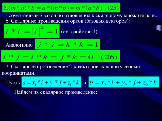 - сочетательный закон по отношению к скалярному множителю m.   6. Скалярные произведения ортов (базовых векторов): (см. свойство 1). Аналогично  7. Скалярное произведение 2-х векторов, заданных своими координатами. Пусть и Найдём их скалярное произведение: