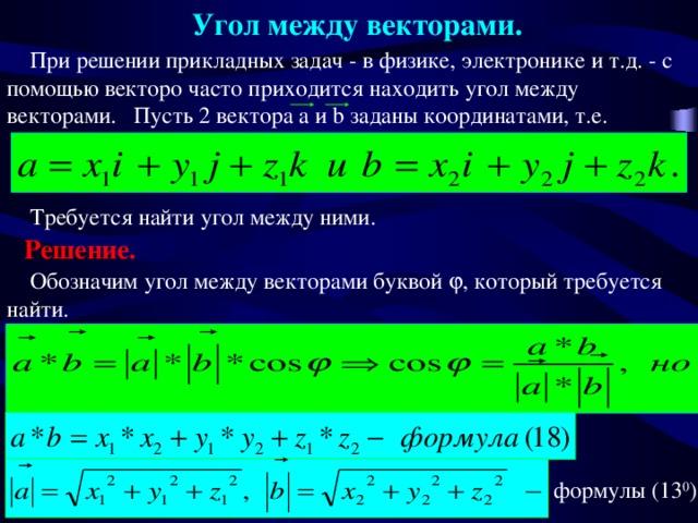 Угол между векторами.  При решении прикладных задач - в физике, электронике и т.д. - с помощью векторо часто приходится находить угол между векторами. Пусть 2 вектора a и b заданы координатами, т.е.  Требуется найти угол между ними . Решение.  Обозначим угол между векторами буквой  , который требуется найти .  Воспользуемся определением скалярного произведения - формулой  формулы (13 0 )