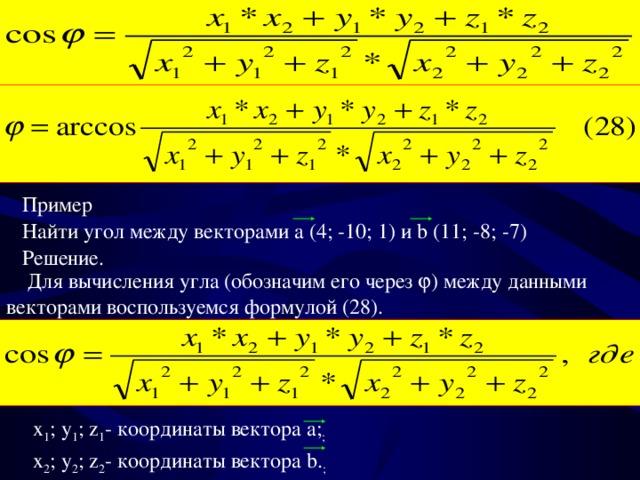 Пример  Найти угол между векторами a ( 4; -10; 1 ) и b ( 11; -8; -7 ) Решение.  Для вычисления угла (обозначим его через  ) между данными векторами воспользуемся формулой (28) . x 1 ; y 1 ; z 1 - координаты вектора a; ; x 2 ; y 2 ; z 2 - координаты вектора b. ;