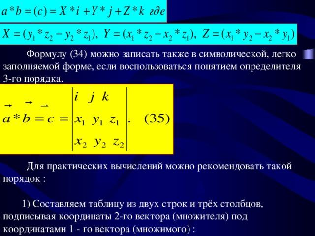 Формулу (34) можно записать также в символической, легко заполняемой форме, если воспользоваться понятием определителя 3-го порядка.  Для практических вычислений можно рекомендовать такой порядок :  1) Составляем таблицу из двух строк и трёх столбцов, подписывая координаты 2-го вектора (множителя) под координатами 1 - го вектора (множимого) :