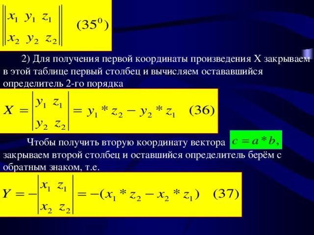 2) Для получения первой координаты произведения X закрываем в этой таблице первый столбец и вычисляем остававшийся определитель 2-го порядка  Чтобы получить вторую координату вектора закрываем второй столбец и оставшийся определитель берём с обратным знаком, т.е.