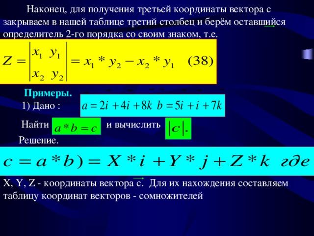 Наконец, для получения третьей координаты вектора с закрываем в нашей таблице третий столбец и берём оставшийся определитель 2-го порядка со своим знаком, т.е. Примеры.  1) Дано :  Найти и вычислить Решение. X, Y, Z - координаты вектора c. Для их нахождения составляем таблицу координат векторов - сомножителей