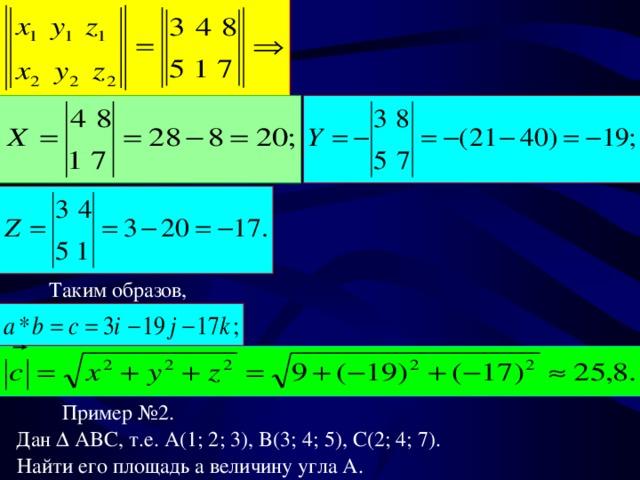 Таким образов, Пример №2. Дан   ABC , т.е. A(1; 2; 3), B(3; 4; 5), C(2; 4; 7). Найти его площадь а величину угла А.