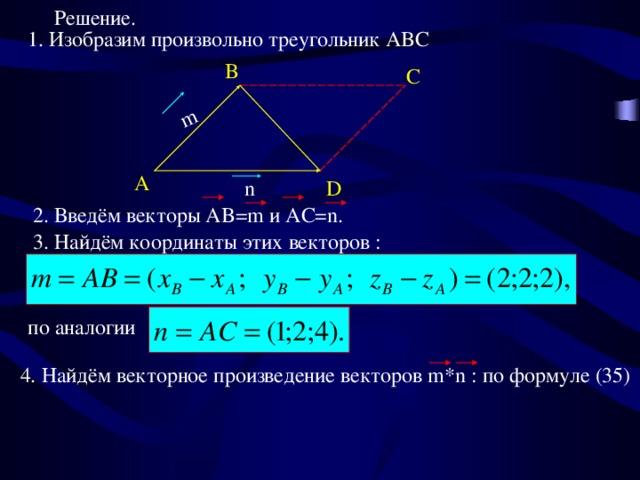 Решение.  m 1. Изобразим произвольно треугольник ABC B C A D n 2. Введём векторы AB=m и AC=n. 3. Найдём координаты этих векторов : по аналогии 4. Найдём векторное произведение векторов m*n : по формуле (35)