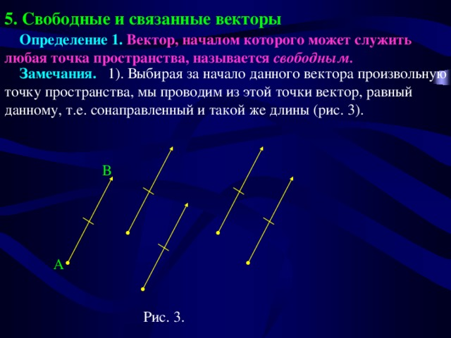 5. Свободные и связанные векторы  Определение 1. Вектор, началом которого может служить любая точка пространства, называется свободным.   Замечания. 1). Выбирая за начало данного вектора произвольную точку пространства, мы проводим из этой точки вектор, равный данному, т.е. сонаправленный и такой же длины (рис. 3).  B A Рис. 3.