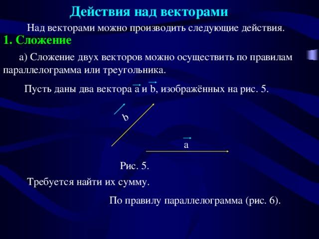 Действия над векторами  b  Над векторами можно производить следующие действия. 1. Сложение  а) Сложение двух векторов можно осуществить по правилам параллелограмма или треугольника.  Пусть даны два вектора a и b, изображённых на рис. 5. a Рис. 5.  Требуется найти их сумму.  По правилу параллелограмма (рис. 6).