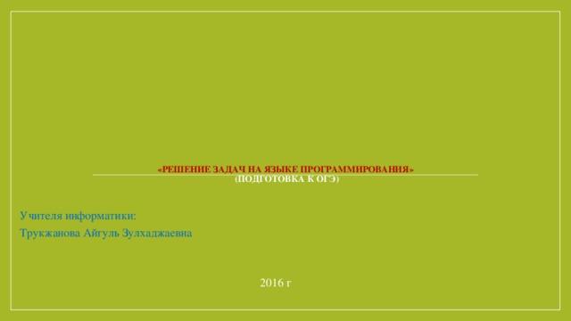 «Решение задач на языке программирования»  (Подготовка к ОГЭ)    Учителя информатики: Трукжанова Айгуль Зулхаджаевна 2016 г