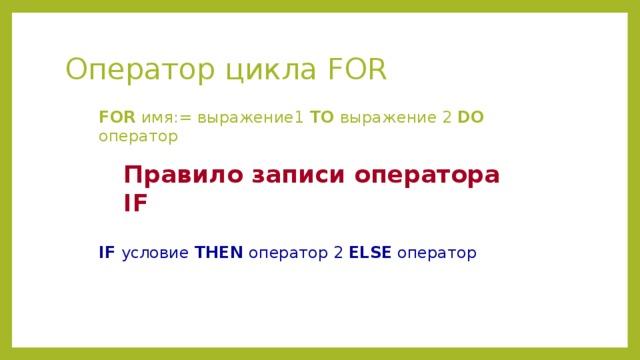 Оператор цикла FOR FOR имя:= выражение1 TO выражение 2 DO оператор Правило записи оператора IF IF условие THEN оператор 2 ELSE оператор