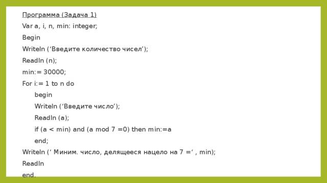 Программа (Задача 1) Var a, i, n, min: integer; Begin Writeln ('Введите количество чисел'); Readln (n); min:= 30000; For i:= 1 to n do  begin  Writeln ('Введите число');  Readln (a);  if (a  end; Writeln (' Миним. число, делящееся нацело на 7 =' , min); Readln end.