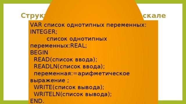 Структура программы на Паскале VAR список однотипных переменных: INTEGER;  список однотипных переменных:REAL; BEGIN  READ(список ввода);  READLN(список ввода);  переменная:=арифметическое выражение ;  WRITE(список вывода);  WRITELN(список вывода); END.