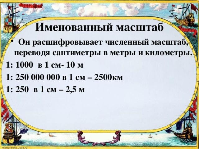 Именованный масштаб Он расшифровывает численный масштаб, переводя сантиметры в метры и километры. 1: 1000 в 1 см- 10 м 1: 250 000 000 в 1 см – 2500км 1: 250 в 1 см – 2,5 м