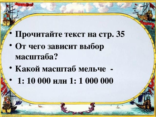 Прочитайте текст на стр. 35 От чего зависит выбор масштаба? Какой масштаб мельче -  1: 10 000 или 1: 1 000 000