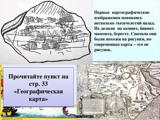 Первые картографические изображения появились несколько тысячелетий назад. Их делали на камнях, бивнях мамонта, бересте. Сначала они были похожи на рисунки, но современная карта – это не рисунок. Что такое карта? Чем карта отличается от рисунка? Прочитайте пункт на стр. 33 «Географическая карта»