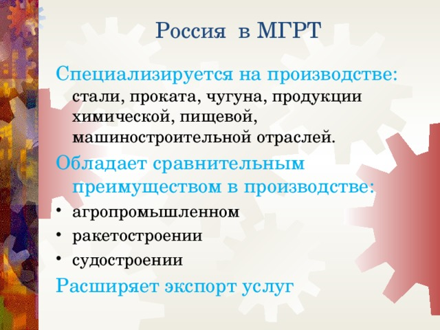 Россия в МГРТ Специализируется на производстве: стали, проката, чугуна, продукции химической, пищевой, машиностроительной отраслей. Обладает сравнительным преимуществом в производстве: агропромышленном ракетостроении судостроении Расширяет экспорт услуг