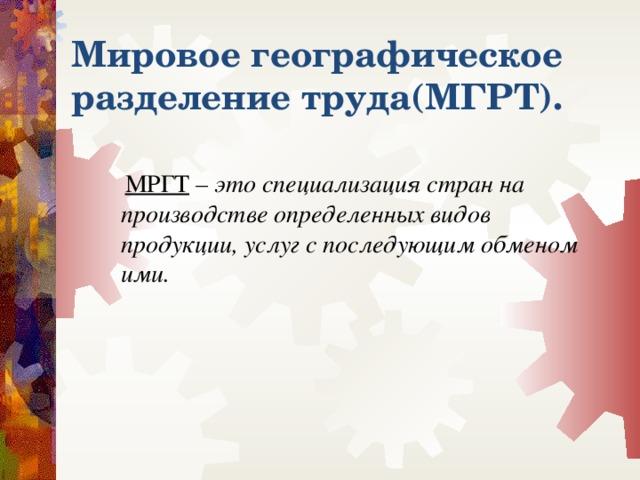 Мировое географическое разделение труда(МГРТ).  МРГТ – это специализация стран на производстве определенных видов продукции, услуг с последующим обменом ими.