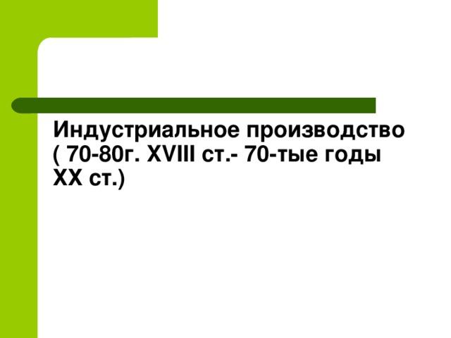 Индустриальное производство  ( 70-80г. XVIII ст.- 70-тые годы ХХ ст.)