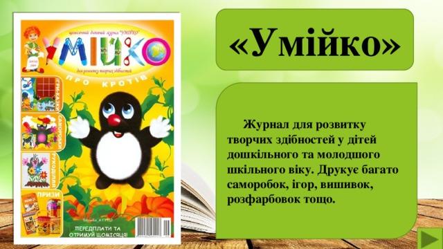 «Умійко»   Журнал для розвитку творчих здібностей у дітей дошкільного та молодшого шкільного віку. Друкує багато саморобок, ігор, вишивок, розфарбовок тощо.