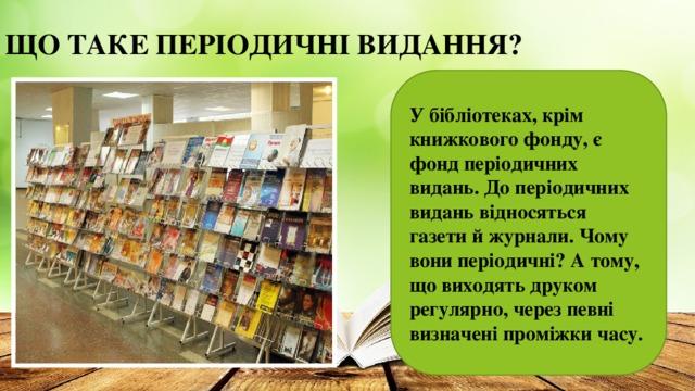 ЩО ТАКЕ ПЕРІОДИЧНІ ВИДАННЯ?   У бібліотеках, крім книжкового фонду, є фонд періодичних видань. До періодичних видань відносяться газети й журнали. Чому вони періодичні? А тому, що виходять друком регулярно, через певні визначені проміжки часу.