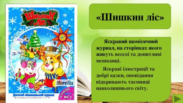 «Шишкин ліс»   Яскравий щомісячний журнал, на сторінках якого жи вуть веселі та допитливі мешканці.  Яскраві ілюстрації та добрі казки, оповідання відкривають таємниці навколишнього світу.