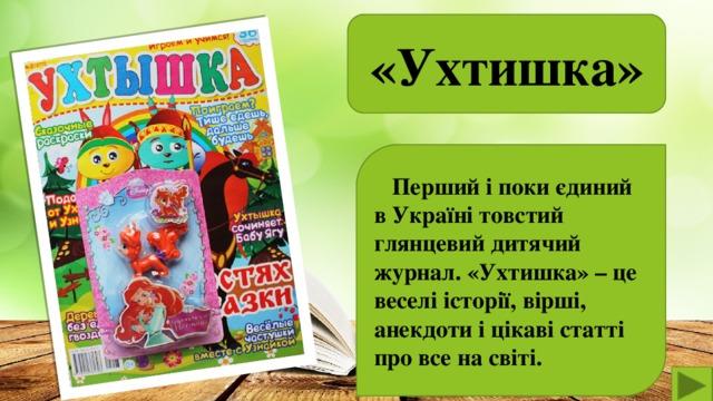 , «Ухтишка»   Перший і поки єдиний в Україні товстий глянцевий дитячий журнал. «Ухтишка» – це веселі історії, вірші, анекдоти і цікаві статті про все на світі.