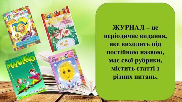 ЖУРНАЛ – це періодичне видання, яке виходить під постійною назвою, має свої рубрики, містить статті з різних питань.