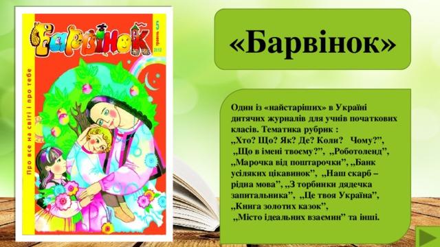 """«Барвінок»  Один із «найстаріших» в Україні дитячих журналів для учнів початкових класів. Тематика рубрик : """" Хто? Що? Як? Де? Коли? Чому?"""", """" Що в імені твоєму?"""", """"Роботоленд"""", """" Марочка від поштарочки"""", """"Банк усіляких цікавинок"""", """"Наш скарб – рідна мова"""", """"З торбинки дядечка запитальника"""", """"Це твоя Україна"""", """"Книга золотих казок"""", """" Місто ідеальних взаємин"""" та інші."""